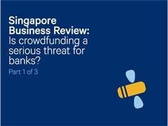 Singapore Business Review: Is crowdfunding a serious threat for banks? (1/3)