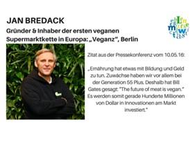 """Zitat: Jan Bredack, Gründer und Inhaber der ersten veganen Supermarktkette in Europa: """"Veganz"""", Berlin"""